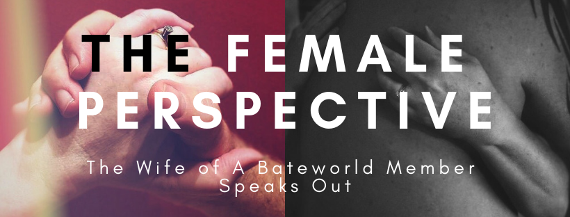 THE FEMALE PERSPECTIVE:  The Wife of A Bateworld Member Speaks Out