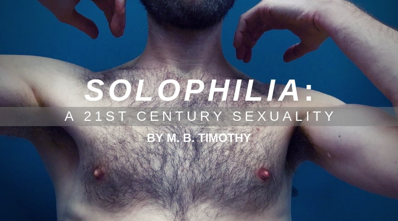SOLOPHILIA: A 21st Century Sexuality by M. B. Timothy (Saboteur)