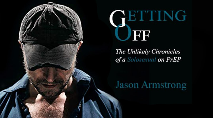 Jason Armstrong Releases His New Book Getting Off: The Unlikely Chronicles of a Solosexual on PrEP